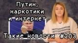 Путин, наркотики и интернет. Такие новости №203