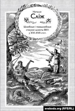 """Кніга Натальлі Сьліж """"Шлюбныя і пазашлюбныя стасункі шляхты Вялікага Княства Літоўскага ў XVI-XVII стагодзьдзях""""."""