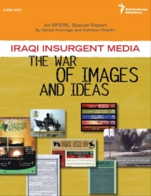 An RFE/RL Special Report by Daniel Kimmage and Kathleen Ridolfo: Iraqi Insurgent Media: The War of Images and Ideas