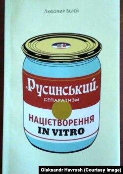 Книжка професора Любомира Белея «Русинський» сепаратизм: націотворення in vitro»