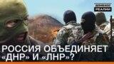Росія об'єднує «ДНР» і «ЛНР»?