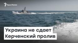 Украина не сдает Керченский пролив | Радио Крым.Реалии