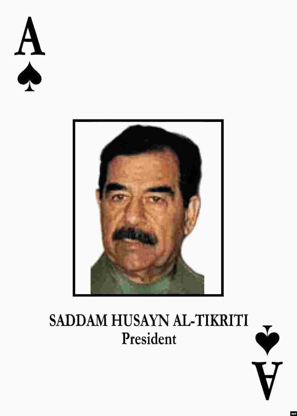 The ace of spades. In 2003 Saddam Hussein was the top target in a deck of playing cards given to U.S. forces to help them identify him and other senior Iraqi officials after the invasion.