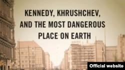 """Книга Фредерика Кэмпа """"Берлин 1961: Кеннеди, Хрущев и самое опасное место на Земле"""""""