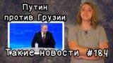 Путин против Грузии. Такие новости №184