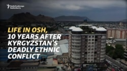 Life In Osh, 10 Years After Kyrgyzstan's Deadly Ethnic Conflict​