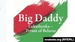 """Вокладка кнігі """"Big Daddy. Lukashenka – Tyrant of Belarus"""" (""""Бацька. Лукашэнка – тыран Беларусі"""")"""