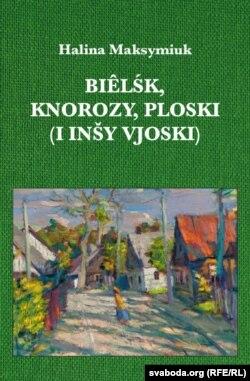 """Вокладка кніжкі Галіны Максімюк """"Biêlśk, Knorozy, Ploski (i inšy vjoski)"""""""