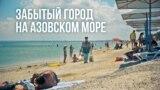 Щелкино: забытый город у Азовского моря | Крым.Реалии ТВ (видео)