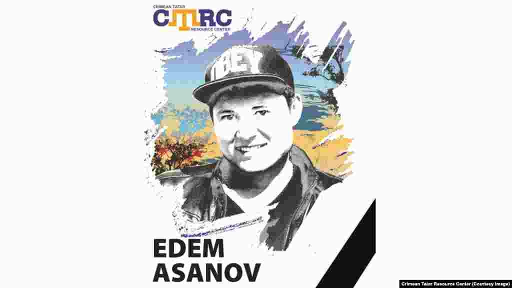 "Edem Asanov, Crimean Tatar working as a lifeguard at a health resort in Yevpatoria He disappeared on September 29, 2014, last being seen in the town of Saky. His sister said he had left home to take a bus to work at a health resort. His body was later found hanged in a deserted building in Yevpatoria. His relatives said his death had no connection to Crimean politics. However, it became known that Edem's name was mentioned as a possible ""terrorist"" as part of the investigation into the arrest of Ukrainian filmmaker Oleh Sentsov. Asanov was 25 at the time of his disappearance."