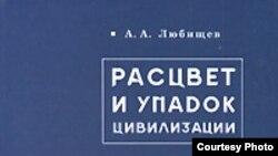 А.А.Любищев «Расцвет и упадок цивилизации», «Алетейя», Петербургский научный центр АН, Фонд Лихачева, 2008 год
