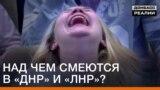 Над чим сміються в «ДНР» і «ЛНР»?