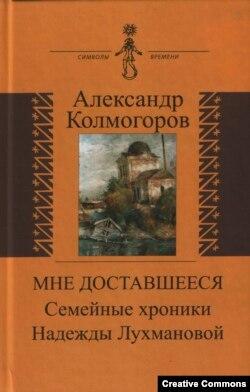 Александр Колмогоров «Мне доставшееся: семейные хроники Надежды Лухмановой».