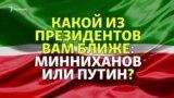 Какой президент вам ближе: Минниханов или Путин?