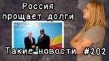 Россия прощает долги. Такие новости №202