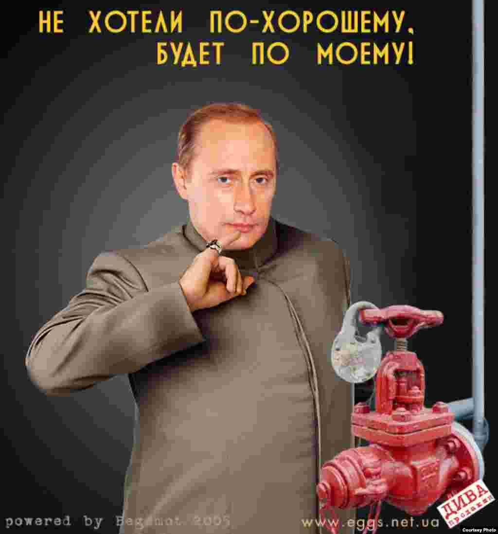 "Ukrainian satirical website eggs.com.ua offers another take on the gas crisis, depicting Vladimir Putin as movie villain Dr. Evil with a gas pump. ""You didn't want to do it the nice way,"" it reads; ""Now you'll do it my way!"""
