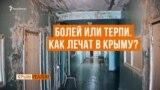 Болей и терпи. Как лечат в Крыму? | Крым.Реалии ТВ (видео)
