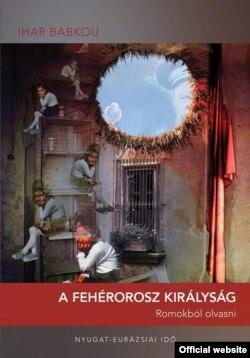 Кніга эсэ Ігара Бабкова «Каралеўства Беларусь. Вытлумачэньне ру(і)наў» (2005), вугорскі пераклад (2018)