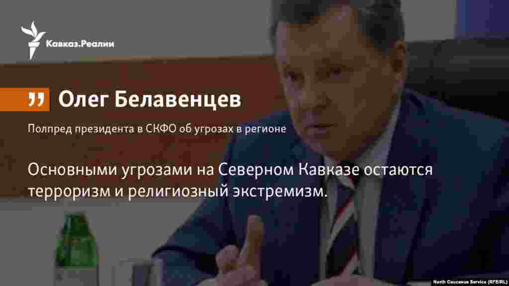 12.04.2018 //Полпред президента в СКФО Олег Белавенцев признал, что экстремизм и терроризм остаются главными угрозами в регионе.