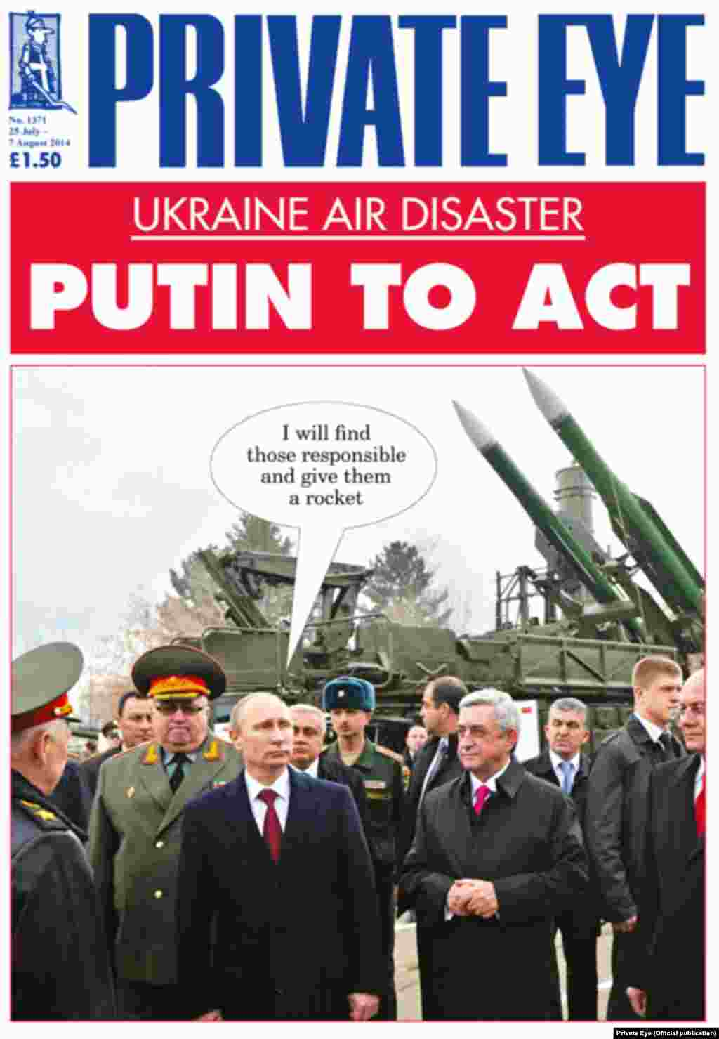 "The July 25 cover of Britain's ""Private Eye"" features a photo of Putin against the backdrop of the Buk missile-defense system, suspected of bringing down Malaysia Airlines flight MH17, and captions it, ""I will find those responsible and give them a rocket."""