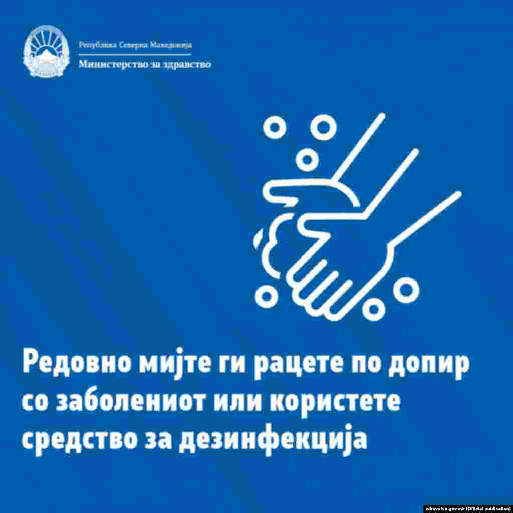 Да се мијат рацете со сапун и вода по секој контакт со заболено лице или по контакт со предмети од нивната непосредна околина. Исто така, да се мијат рацете пред и по подготвување на храна, пред јадење, после употреба на тоалетот. По потреба може да се употреби дезинфекциско средство со алкохолна основа за чистење на раце. Кога се користи сапун и вода, пожелно е користење на хартиени брисачи. Ако не се достапни, да се користат крпи/пешкири кои треба да се менуваат најмалку еднаш дневно. Секој член од семејството треба да користи сопствен пешкир/крпа.