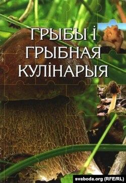 Г. Сяржаніна, І. Яшкін. Грыбы і грыбная кулінарыя. Менск, 2005