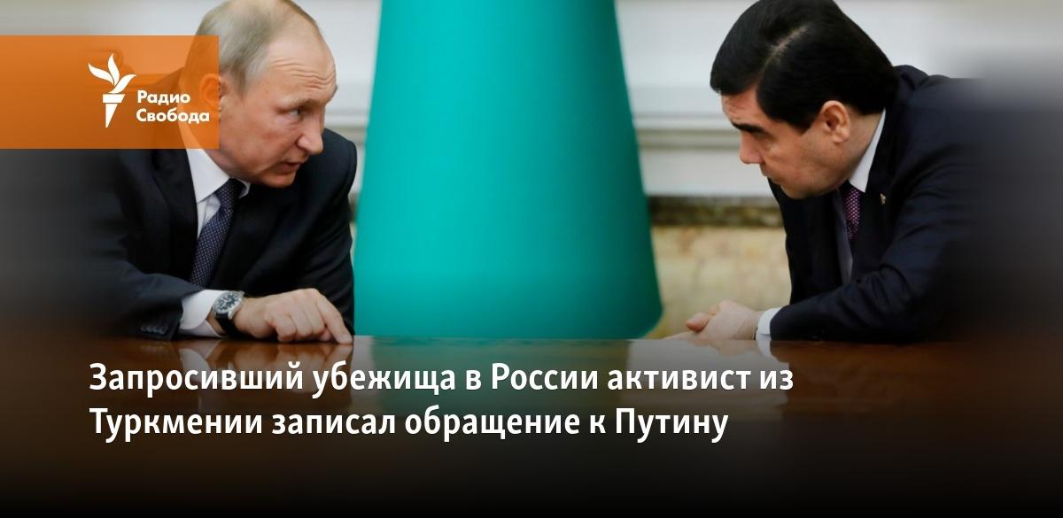 Активист из Туркменистана попросил убежища в России у Путина