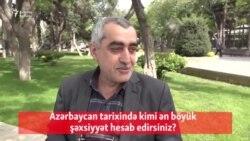 Azərbaycan tarixində kimi ən böyük şəxsiyyət hesab edirsiniz?