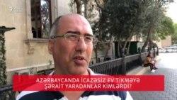 Azərbaycanda icazəsiz ev tikməyə şərait yaradanlar kimlərdi?